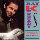Ray Kennedy: 'What a Way To Go' (Atlantic Records, 1990)